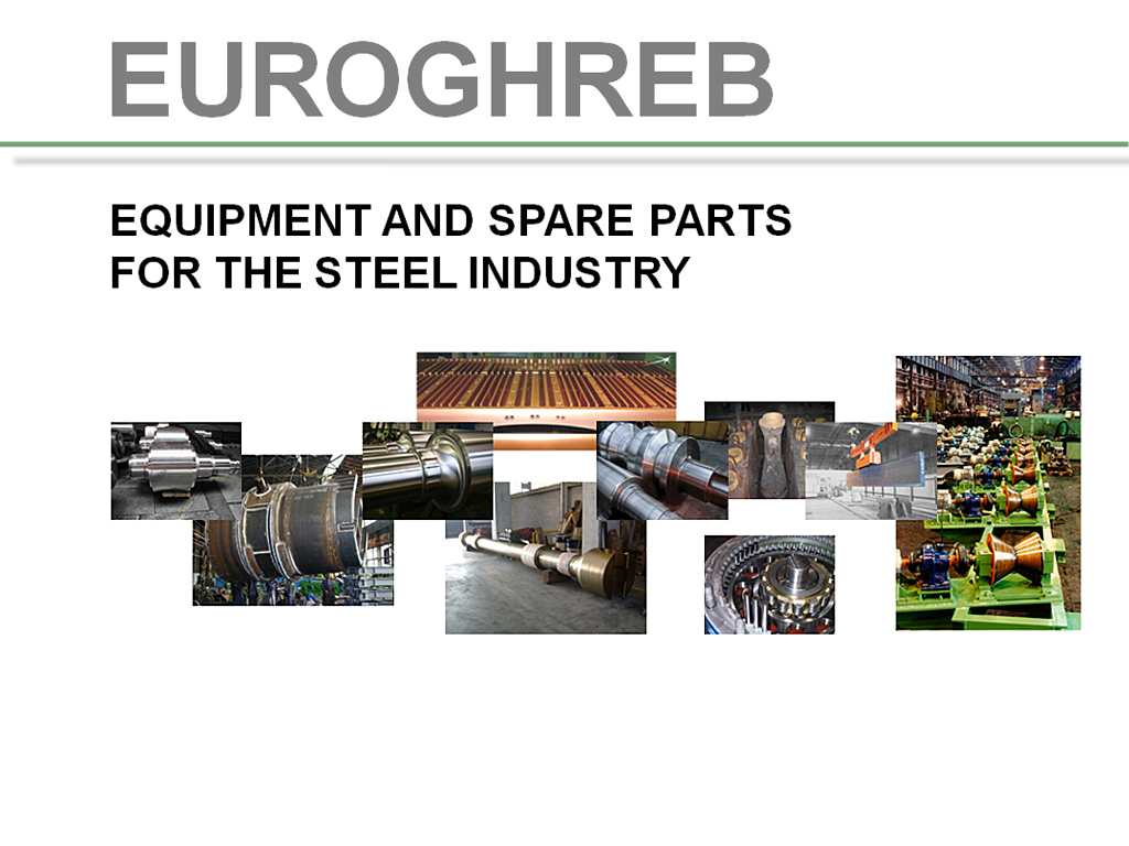 EUROGHREB,EXPORT,Spare parts,Rolling mills,Mines,Cement works,Power plants,Coke oven plants,Sinter plants,Blast furnaces,Continuous casting, Hot strip mills,Tube mills,Power transmission,Rails,Gearboxes,Motors,Pumps,Roller chains,Lifting magnets,Hydraulic cylinders, Pneumatic cylinders,Cast rolls,Roll chocks,Knives,Slag pots,Sinter cars,Heat exchangers,Mechanical parts according to drawing, Cold strip mill